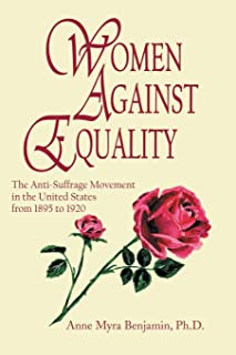 Women Against Equality: A History of the Anti Suffrage Movement In the United States from 1895 to 1920