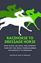 Racehorse to Dressage Horse : How to Buy, Re-train, and Compete Your Off-The-Track Thoroughbred Successfully in Dressage