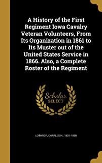 A History of the First Regiment Iowa Cavalry Veteran Volunteers, from Its Organization in 1861 to Its Muster Out of the United States Service in 1866. Also, a Complete Roster of the Regiment