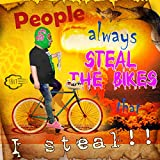 PEOPLE ALWAYS STEAL THE BIKES THAT I STEAL [Explicit]