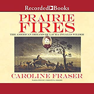 Prairie Fires     The American Dreams of Laura Ingalls Wilder              Written by:                                                                                                                                 Caroline Fraser                               Narrated by:                                                                                                                                 Christina Moore                      Length: 21 hrs and 26 mins     5 ratings     Overall 4.6