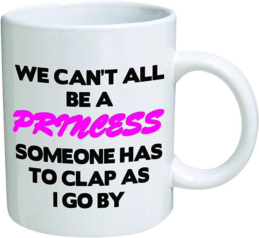 Funny Mug We Can T All Be A Princess 11 OZ Coffee Mugs Funny Inspirational And Sarcasm By A Mug To Keep TM