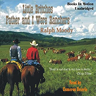 Father and I Were Ranchers     Little Britches # 1              By:                                                                                                                                 Ralph Moody                               Narrated by:                                                                                                                                 Cameron Beierle                      Length: 8 hrs and 10 mins     956 ratings     Overall 4.7