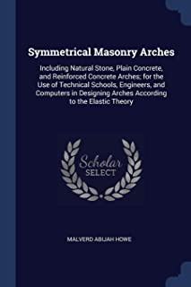 Symmetrical Masonry Arches: Including Natural Stone, Plain Concrete, and Reinforced Concrete Arches; for the Use of Techni...