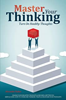 Master Your Thinking: Turn On Healthy Thoughts, Change Your Negative Thoughts & Become A Better You. Simple Guide How To O...