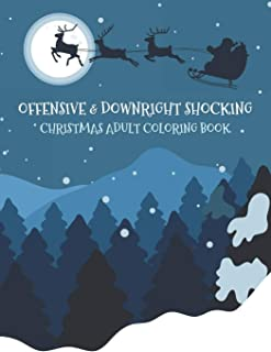 Offensive & Downright Shocking Christmas Adult Coloring Book: Funny Vulgar Festive Curse Words and Dirty Holiday Swearing ...