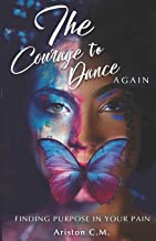 The Courage To Dance Again: Finding Your Purpose In Pain