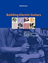 Building Electric Guitars: How to Make Solid-Body, Hollow-Body and Semi-Acoustic Electric Guitars and Bass Guitars