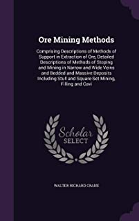 Ore Mining Methods: Comprising Descriptions of Methods of Support in Extraction of Ore, Detailed Descriptions of Methods of Stoping and Mining in ... Stull and Square-Set Mining, Filling and Cavi