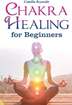 Chakra Healing for Beginners: The Ultimate Guide to Balancing, Healing, and Unblocking Your Chakras While Gaining Health and Positive Energy (Self Healing, Chakra Energy, Chakra Balancing, Auras)