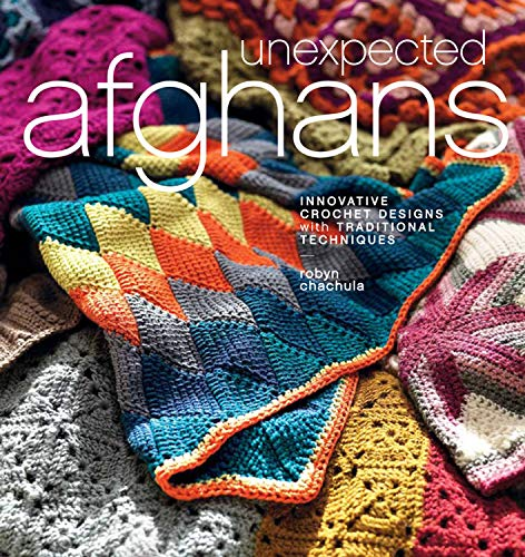 Unexpected Afghans: Innovative Crochet Designs with Traditional Techniques By Robyn Chachula