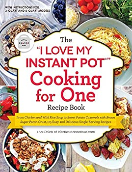 The  I Love My Instant Pot®  Cooking for One Recipe Book  From Chicken and Wild Rice Soup to Sweet Potato Casserole with Brown Sugar Pecan Crust 175 .. Single-Serving Recipes   I Love My  Series