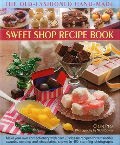 The Old-Fashioned Hand-Made Sweet Shop Recipe Book: Make Your Own Confectionery with Over 90 Classic Recipes for Itrresistible Sweets, Candies and Chocolates, Shown in Over 450 Stunning Photographs