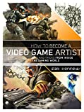 How to Become a Video Game Artist: The Insider s Guide to Landing a Job in the Gaming World