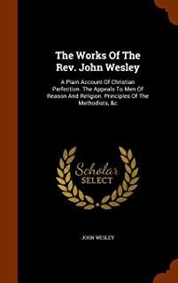 The Works of the REV. John Wesley: A Plain Account of Christian Perfection. the Appeals to Men of Reason and Religion. Pri...