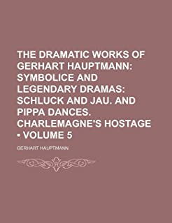 The Dramatic Works of Gerhart Hauptmann (Volume 5); Symbolice and Legendary Dramas Schluck and Jau. and Pippa Dances. Char...