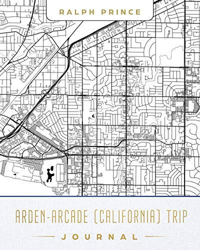Arden-Arcade (California) Trip Journal: Lined Arden-Arcade (California) Vacation/Travel Guide Accessory Journal/Diary/Notebook With Arden-Arcade (California) Map Cover Art [Idioma Inglés]
