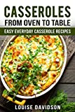 Casseroles: From Oven to Table - Easy Everyday Casserole Recipes (One Pot meals)...