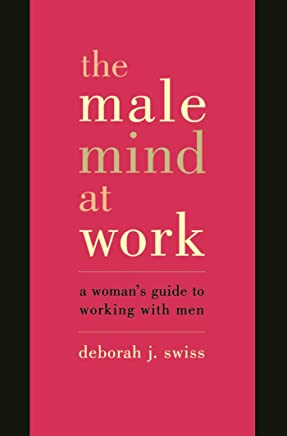 The Male Mind At Work: A Woman's Guide To Winning At Working With Men (English Edition)