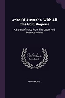 Atlas of Australia, with All the Gold Regions: A Series of Maps from the Latest and Best Authorities