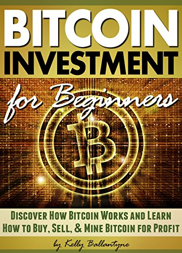 Bitcoin Investment for Beginners: Discover How Bitcoin Works and Learn How to Buy, Sell, and Mine Bitcoin for Profit (English Edition)