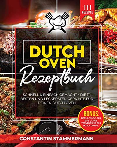 Dutch Oven Rezeptbuch: Die 111 besten und leckersten Gerichte für deinen Dutch Oven! (Inkl. Tolle Tipps & Tricks für eine maximale Nutzungsdauer Ihres Dutch Ovens)
