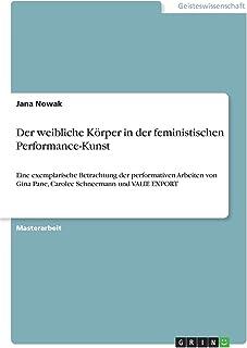 Der weibliche Körper in der feministischen Performance-Kunst: Eine exemplarische Betrachtung der performativen Arbeiten vo...