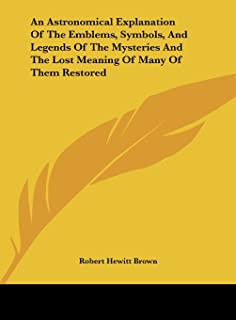 An Astronomical Explanation of the Emblems, Symbols, and Legends of the Mysteries and the Lost Meaning of Many of Them Res...