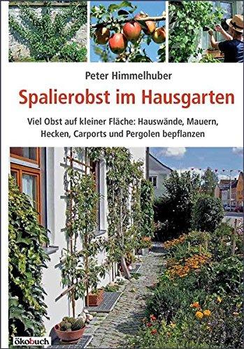Spalierobst im Hausgarten: Viel Obst auf kleiner Fläche: Hauswände, Mauern, Hecken, Carports und Pergolen bepflanzen