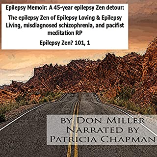 Epilepsy Memoir: A 45-Year Epilepsy Zen Detour     The Epilepsy Zen of Epilepsy Loving & Epilepsy Living, Misdiagnosed Schizophrenia, and Pacifist Meditation RP: Epilepsy Zen? 101, Book 1              By:                                                                                                                                 Mr. Donald Scott Miller                               Narrated by:                                                                                                                                 Patricia Chapman                      Length: 7 hrs and 8 mins     Not rated yet     Overall 0.0