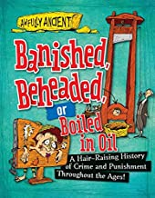 Banished, Beheaded, or Boiled in Oil: A Hair-Raising History of Crime and Punishment Throughout the Ages! (Awfully Ancient)