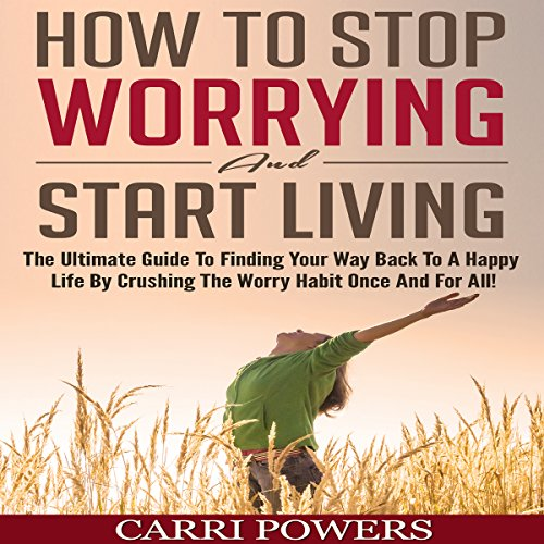How to Stop Worrying and Start Living: The Ultimate Guide to Finding Your Way Back to a Happy Life by Crushing the Worry Habit Once and for All! audiobook cover art