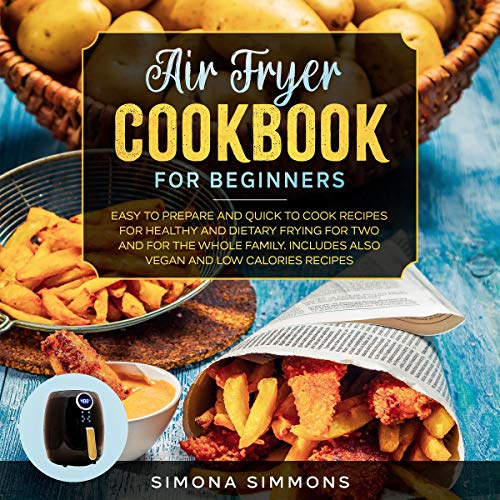 Air Fryer Cookbook for Beginners: Easy to Prepare and Quick to Cook Recipes for Healthy and Dietary Frying for Two and for the Whole Family cover art