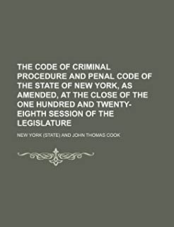 The Code of Criminal Procedure and Penal Code of the State of New York, as Amended, at the Close of the One Hundred and Tw...