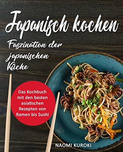 Japanisch kochen – Faszination der japanischen Küche: Das Kochbuch mit den besten asiatischen Rezepten von Ramen bis Sushi (japanische Rezepte, japanisch Kochbuch, Ramen Kochbuch, asiatische Küche)