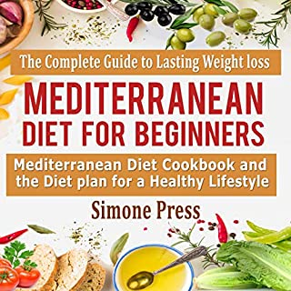 Mediterranean Diet for Beginners: The Complete Guide to Lasting Weight Loss: Mediterranean Diet Cookbook and the Diet Plan for a Healthy Lifestyle                   By:                                                                                                                                 Simone Press                               Narrated by:                                                                                                                                 Catherine O'Connor                      Length: 3 hrs and 1 min     34 ratings     Overall 5.0