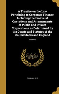 A Treatise on the Law Pertaining to Corporate Finance Including the Financial Operations and Arrangements of Public and Pr...