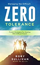 Managing The Difficult. ZERO TOLERANCE: Proven Strategies For Dealing With Difficult People