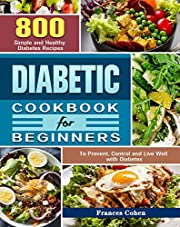 Diabetic Cookbook for Beginners: 800 Simple and Healthy Diabetes Recipes to Prevent, Control and Live Well with Diabetes