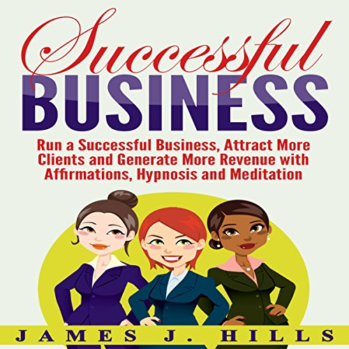 Successful Business: Run a Successful Business, Attract More Clients and Generate More Revenue with Affirmations, Hypnosis and Meditation audiobook cover art