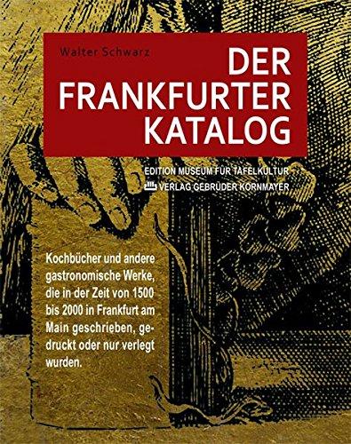 Der Frankfurter Katalog: Kochbücher und andere gastronomische Werke, die in der Zeit von 1500 bis 2000 in Frankfurt am Main geschrieben, gedruckt oder nur verlegt wurden