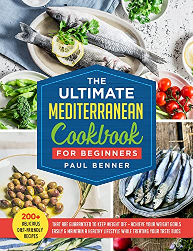 The Ultimate Mediterranean Cookbook for Beginners: 200+ Delicious Diet-Friendly Recipes That Are Guaranteed to Keep Weight Off, Achieve Your Weight Goals ... a Healthy Lifestyle (English Edition)