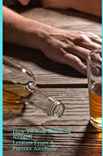 How To Stop Drinking Alcohol: Lessons From A Former Alcoholic