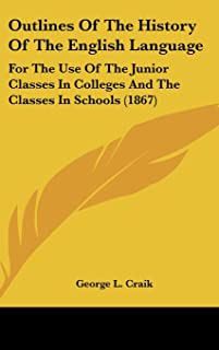 Outlines Of The History Of The English Language: For The Use Of The Junior Classes In Colleges And The Classes In Schools ...