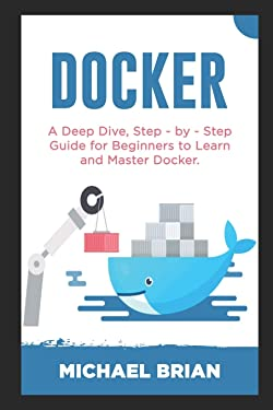 DOCKER: A Deep Dive, Step - By - Step Guide for Beginners to Learn and Master Docker