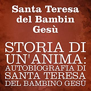 Storia di un'anima [Story of a Soul]     Autobiografia di Santa Teresa del Bambino Gesù [Autobiography of St. Therese of the Child Jesus]              By:                                                                                                                                 Santa Teresa del Bambin Gesù                               Narrated by:                                                                                                                                 Silvia Cecchini                      Length: 7 hrs and 35 mins     Not rated yet     Overall 0.0