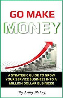 Go Make Money: A Strategic Guide To Grow Your Service Business Into A Million Dollar Business!
