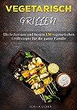 Vegetarisch Grillen: Die leckersten und besten 130 vegetarischen Grillrezepte für die ganze Familie
