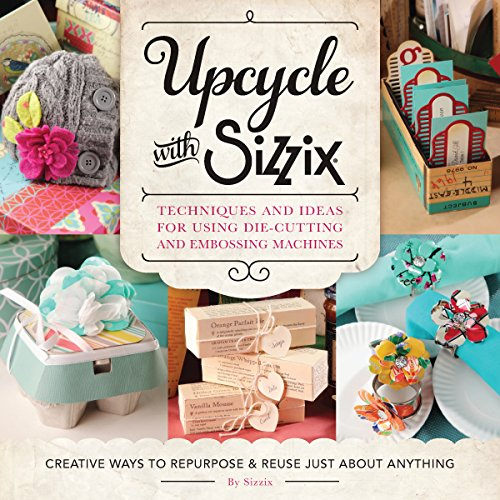 Upcycle with Sizzix: Techniques and Ideas for usign Sizzix Die-Cutting and Embossing Machines - Creative Ways to Repurpose and Reuse Just about ... and Reuse Just about Anything (Cut Above)