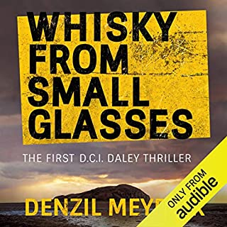 Whisky from Small Glasses     A D.C.I. Daley Thriller, Book 1              By:                                                                                                                                 Denzil Meyrick                               Narrated by:                                                                                                                                 David Monteath                      Length: 10 hrs and 35 mins     165 ratings     Overall 4.3
